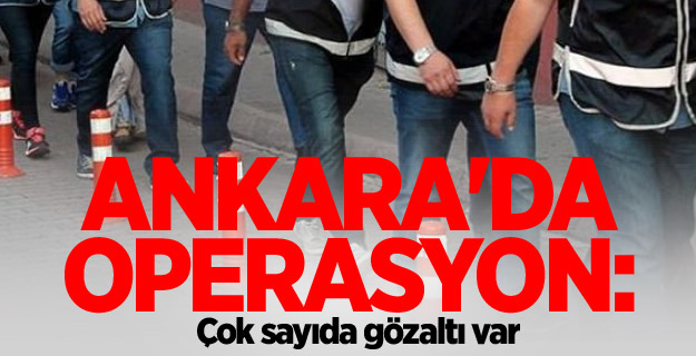 Ankara'da dev operasyon: Çok sayıda gözaltı
