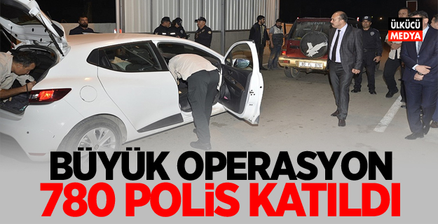 Büyük operasyon! 780 polis katıldı