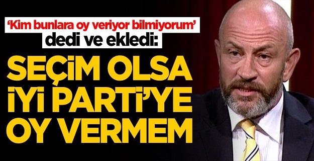 İYİ Parti'yi yerden yere vurdu: Seçim olsa oy vermem