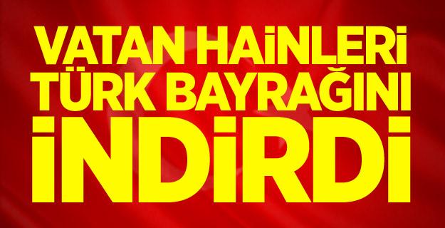 Vatan Hainleri Türk Bayrağını İndirdi !