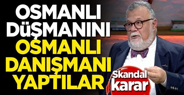 Osmanlı düşmanını Osmanlı danışmanı yaptılar!