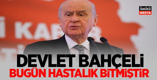 MHP Lideri Devlet Bahçeli Bugün hastalık bitmiştir