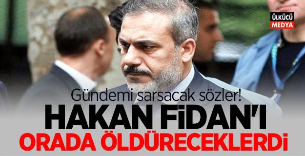 Gündemi sarsacak sözler! MİT Müsteşarı Başkanı Hakan Fidan'ı orada öldüreceklerdi