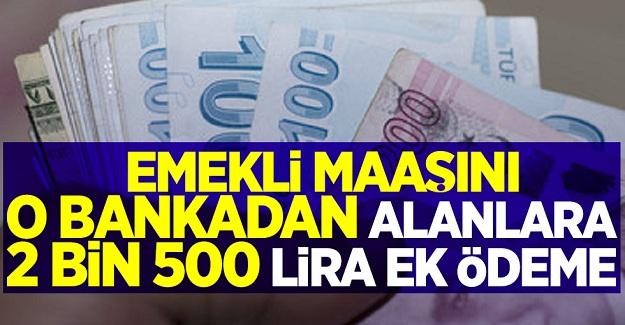 Emekli maaşını o bankadan alanlara 2 bin 500 lira ek ödeme