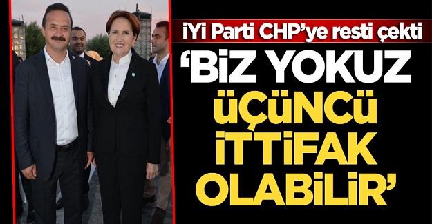 İYİ Parti CHP'ye resti çekti: Biz yokuz üçüncü ittifak olabilir