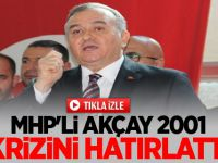 MHP'li Erkan Akçay 2001 Krizini Hatırlattı