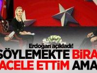 Erdoğan açıkladı! Söylemekte biraz acele ettim ama..