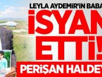 Leyla Aydemir'in babası isyan etti! Perişan haldeyim