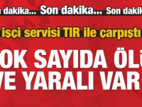 İşçi servisi TIR ile çarpıştı! Çok sayıda ölü ve yaralı var