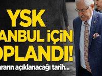 YSK İstanbul için toplandı! İşte kararın açıklanacağı tarih...