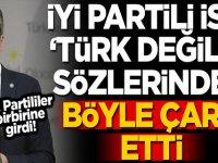 """İYİ Partili isim, """"Türk değiliz"""" sözünden böyle çark etti:"""