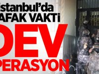İstanbul'da şafak vakti dev operasyon