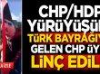 CHP/HDP yürüyüşüne Türk bayrağıyla gelen CHP üyesi linç edildi!