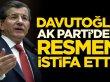 Ahmet Davutoğlu AK Parti'den resmen istifa etti