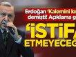 Erdoğan 'kalemini kırarız' demişti! Açıklama geldi: İstifa etmeyeceğim